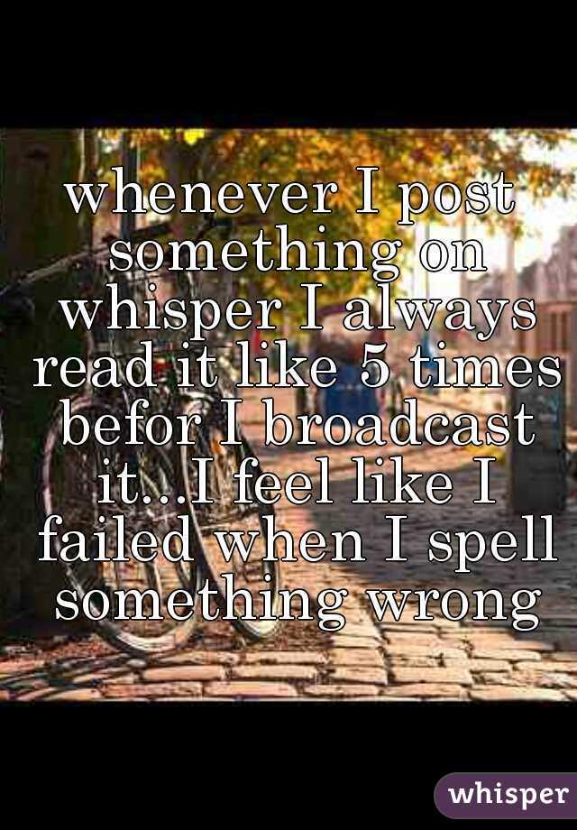 whenever I post something on whisper I always read it like 5 times befor I broadcast it...I feel like I failed when I spell something wrong