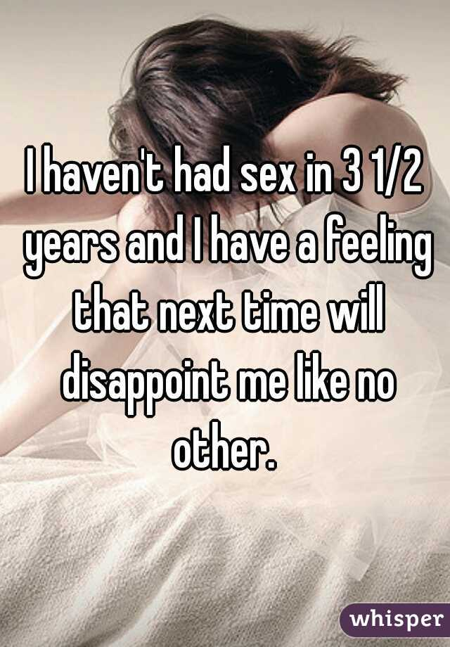 I haven't had sex in 3 1/2 years and I have a feeling that next time will disappoint me like no other.