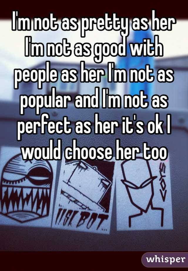 I'm not as pretty as her I'm not as good with people as her I'm not as popular and I'm not as perfect as her it's ok I would choose her too