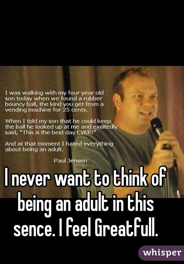I never want to think of being an adult in this sence. I feel Greatfull.