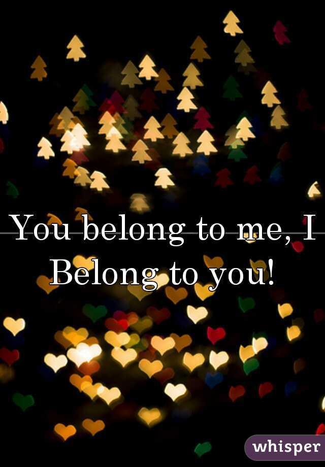 You belong to me, I Belong to you!