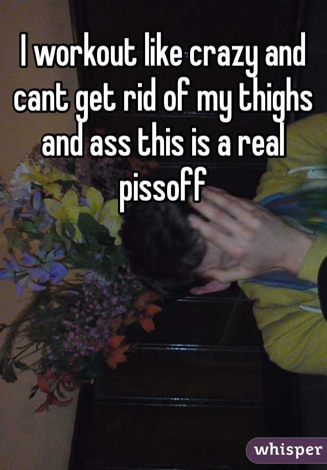 I workout like crazy and cant get rid of my thighs and ass this is a real pissoff