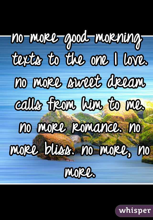 no more good morning texts to the one I love. no more sweet dream calls from him to me. no more romance. no more bliss. no more, no more.