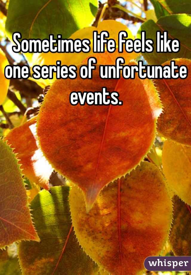 Sometimes life feels like one series of unfortunate events.