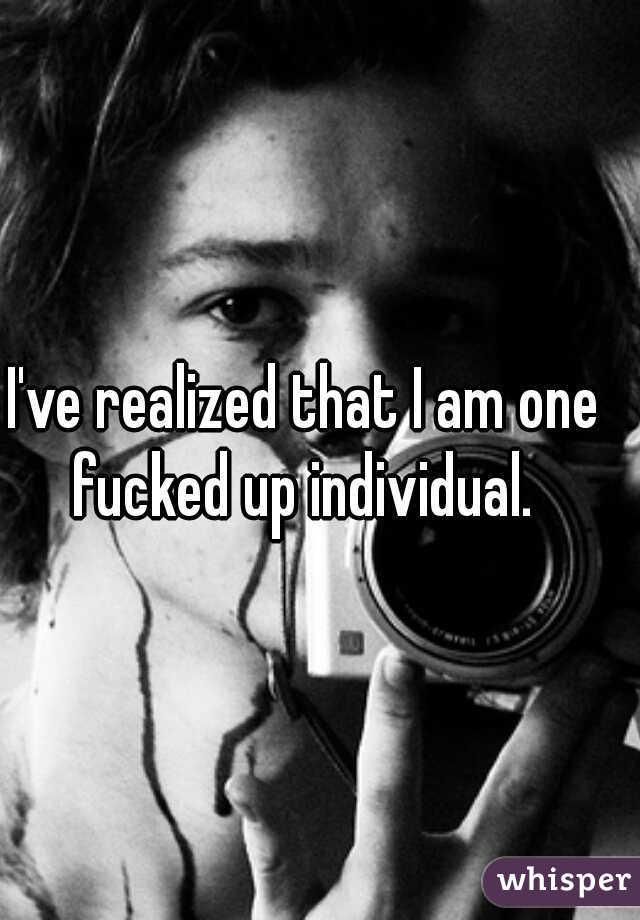 I've realized that I am one fucked up individual.