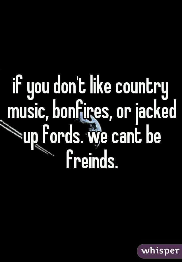 if you don't like country music, bonfires, or jacked up fords. we cant be freinds.
