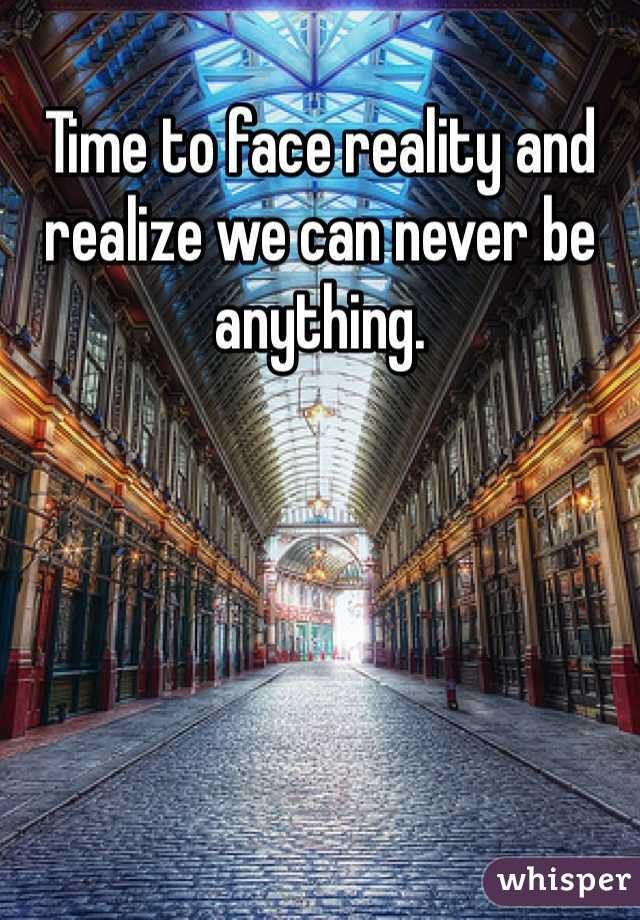 Time to face reality and realize we can never be anything.