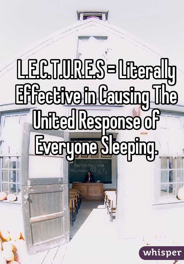 L.E.C.T.U.R.E.S = Literally Effective in Causing The United Response of Everyone Sleeping.