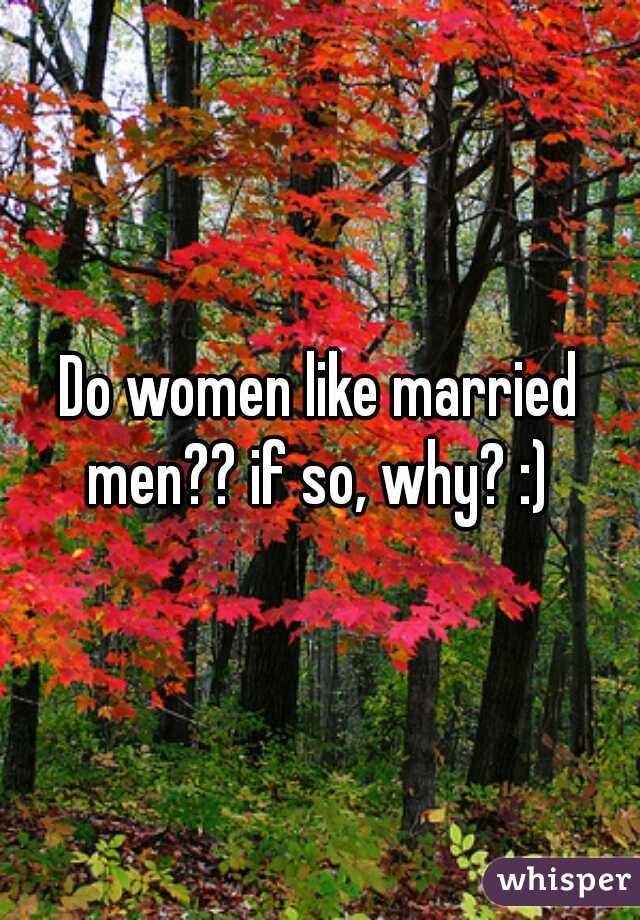 Do women like married men?? if so, why? :)