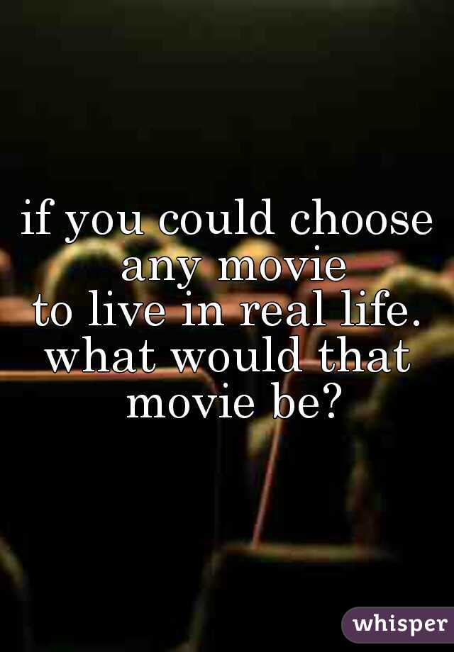 if you could choose any movie to live in real life. what would that movie be?