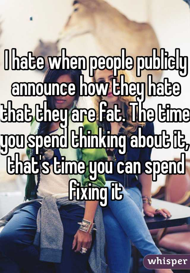 I hate when people publicly announce how they hate that they are fat. The time you spend thinking about it, that's time you can spend fixing it