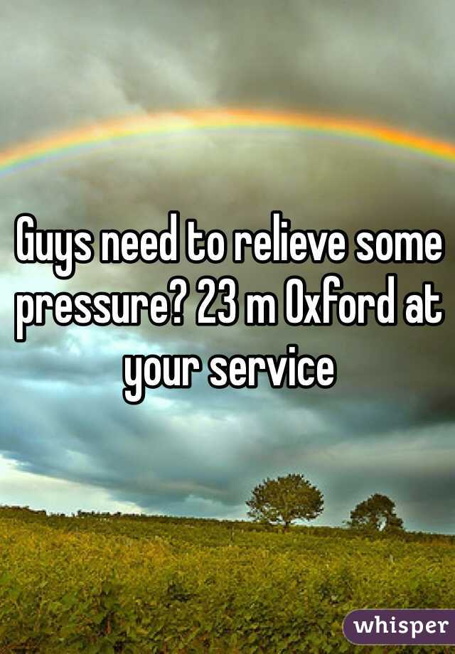 Guys need to relieve some pressure? 23 m Oxford at your service
