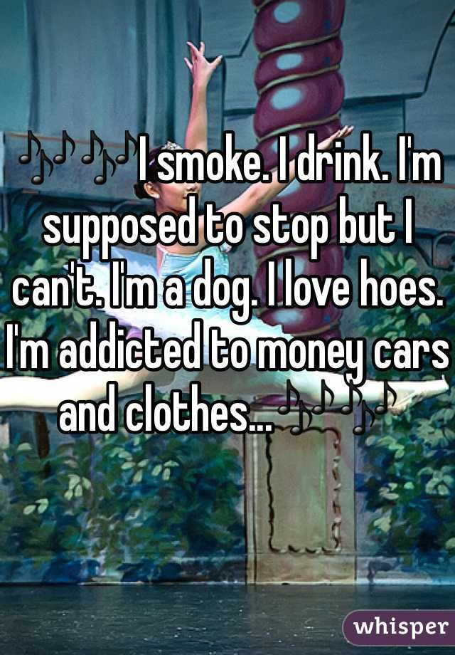 🎶🎶I smoke. I drink. I'm supposed to stop but I can't. I'm a dog. I love hoes. I'm addicted to money cars and clothes...🎶🎶