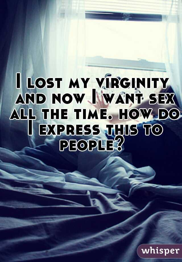 I lost my virginity and now I want sex all the time. how do I express this to people?