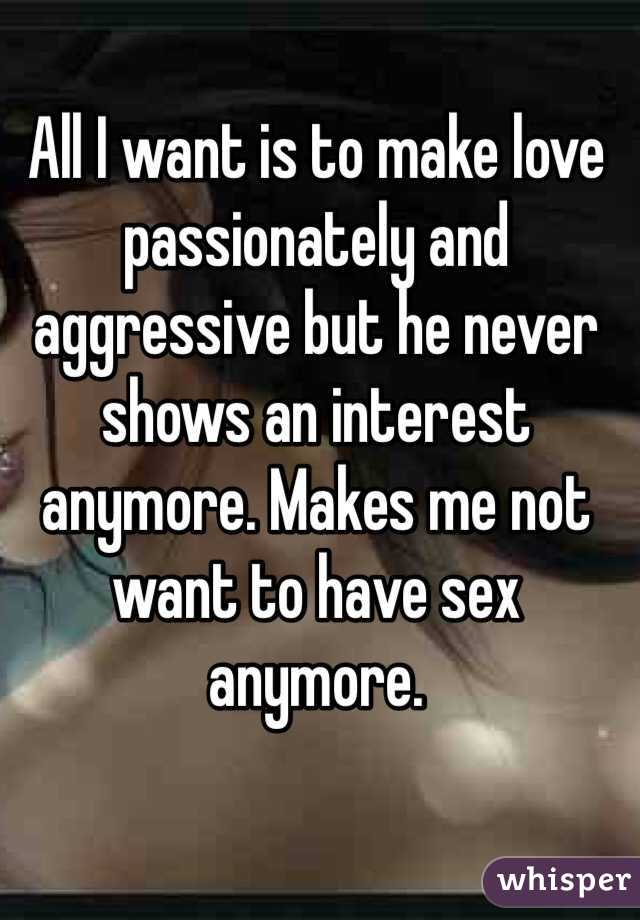 All I want is to make love passionately and aggressive but he never shows an interest anymore. Makes me not want to have sex anymore.
