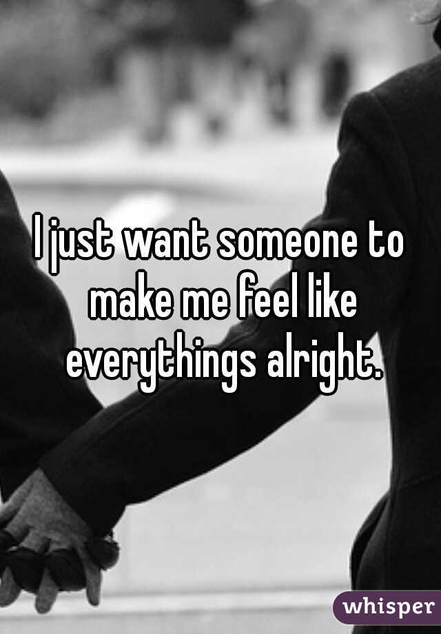I just want someone to make me feel like everythings alright.
