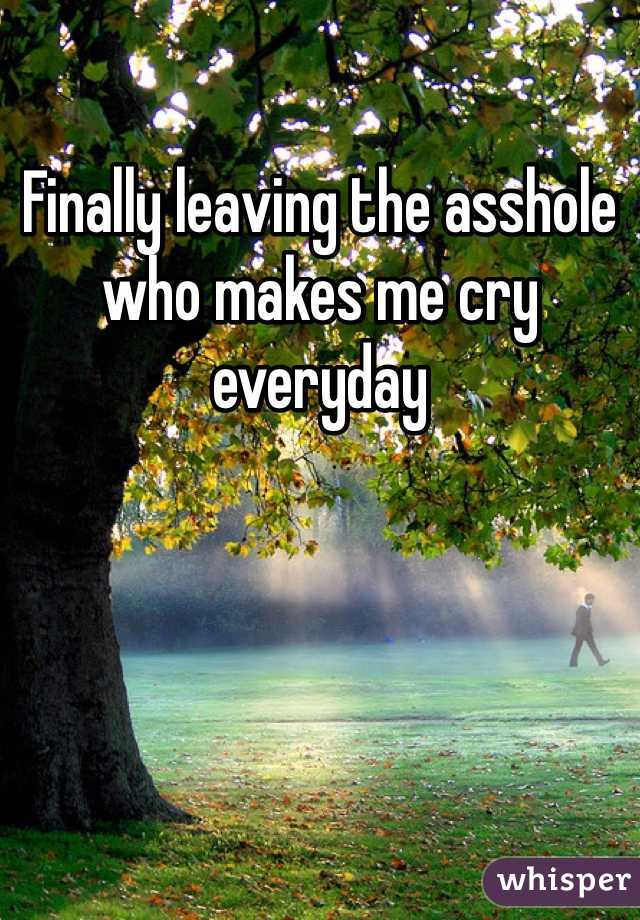 Finally leaving the asshole who makes me cry everyday