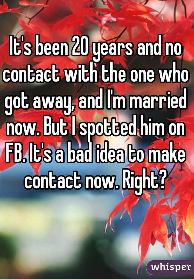 It's been 20 years and no contact with the one who got away, and I'm married now. But I spotted him on FB. It's a bad idea to make contact now. Right?