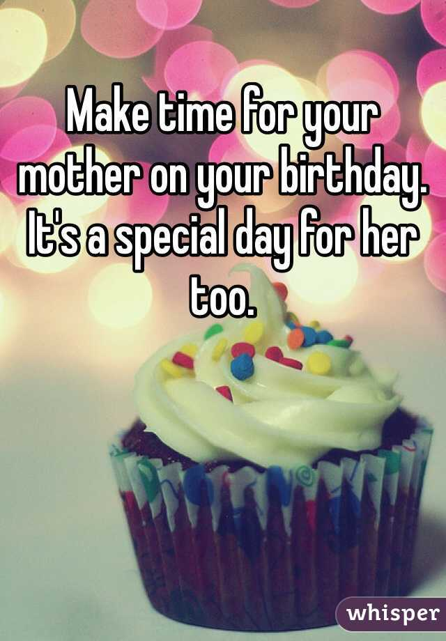 Make time for your mother on your birthday. It's a special day for her too.