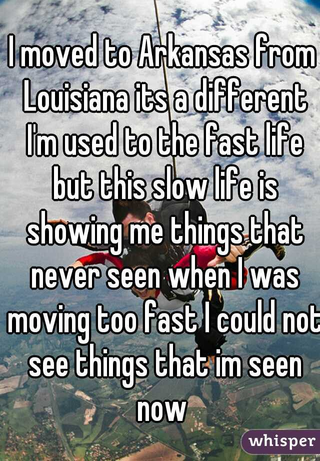 I moved to Arkansas from Louisiana its a different I'm used to the fast life but this slow life is showing me things that never seen when I was moving too fast I could not see things that im seen now