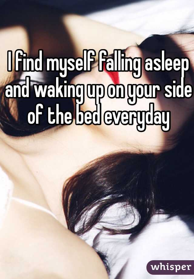 I find myself falling asleep and waking up on your side of the bed everyday