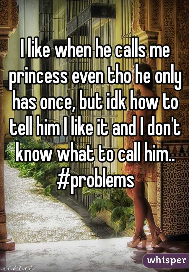 I like when he calls me princess even tho he only has once, but idk how to tell him I like it and I don't know what to call him..  #problems