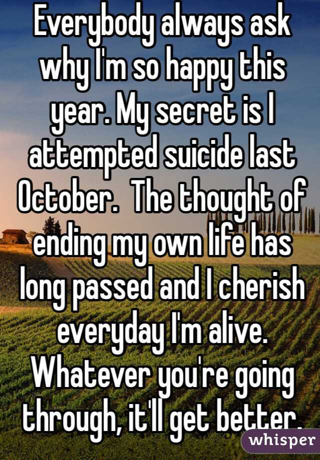 Everybody always ask why I'm so happy this year. My secret is I attempted suicide last October.  The thought of ending my own life has long passed and I cherish everyday I'm alive. Whatever you're going through, it'll get better.