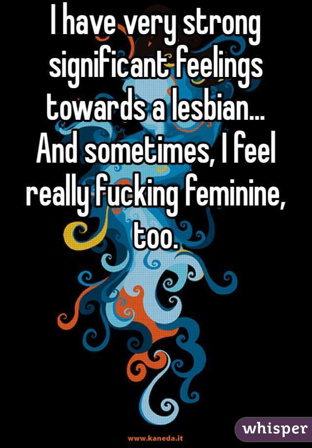 I have very strong significant feelings towards a lesbian... And sometimes, I feel really fucking feminine, too.