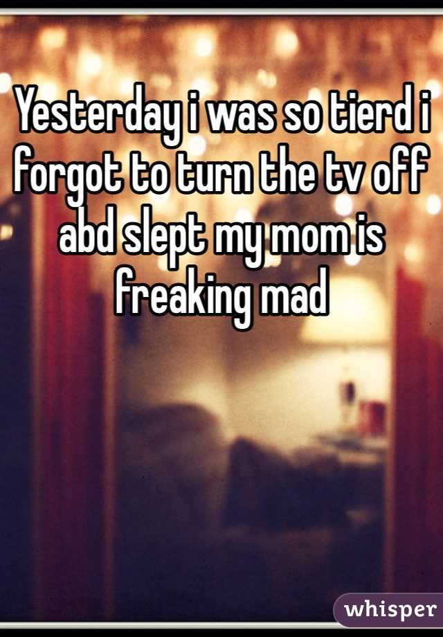Yesterday i was so tierd i forgot to turn the tv off abd slept my mom is freaking mad