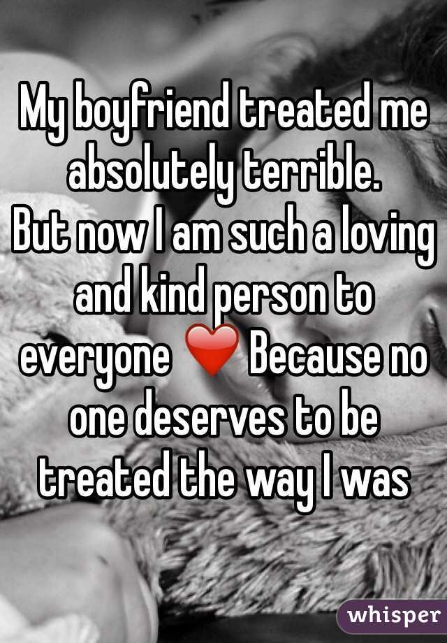 My boyfriend treated me absolutely terrible.  But now I am such a loving and kind person to everyone ❤️ Because no one deserves to be treated the way I was