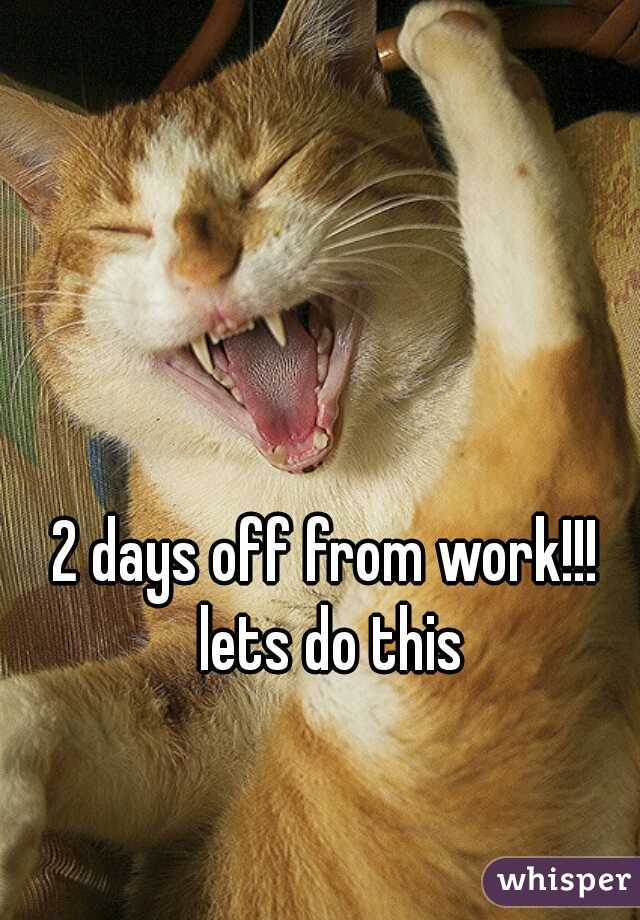 2 days off from work!!! lets do this