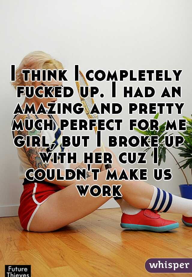 I think I completely fucked up. I had an amazing and pretty much perfect for me girl, but I broke up with her cuz I couldn't make us work