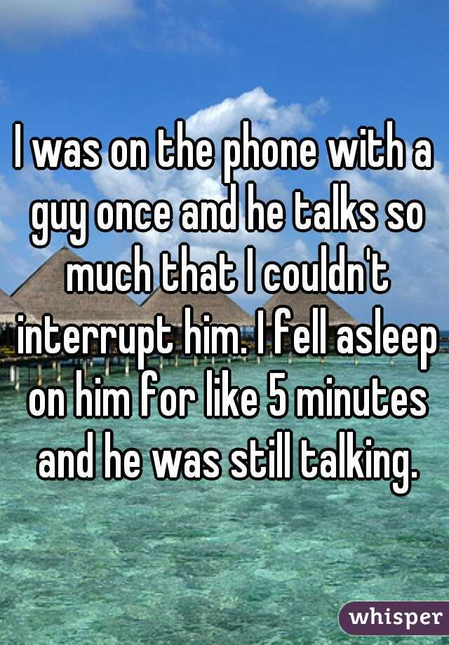 I was on the phone with a guy once and he talks so much that I couldn't interrupt him. I fell asleep on him for like 5 minutes and he was still talking.
