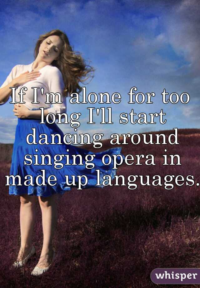 If I'm alone for too long I'll start dancing around singing opera in made up languages.