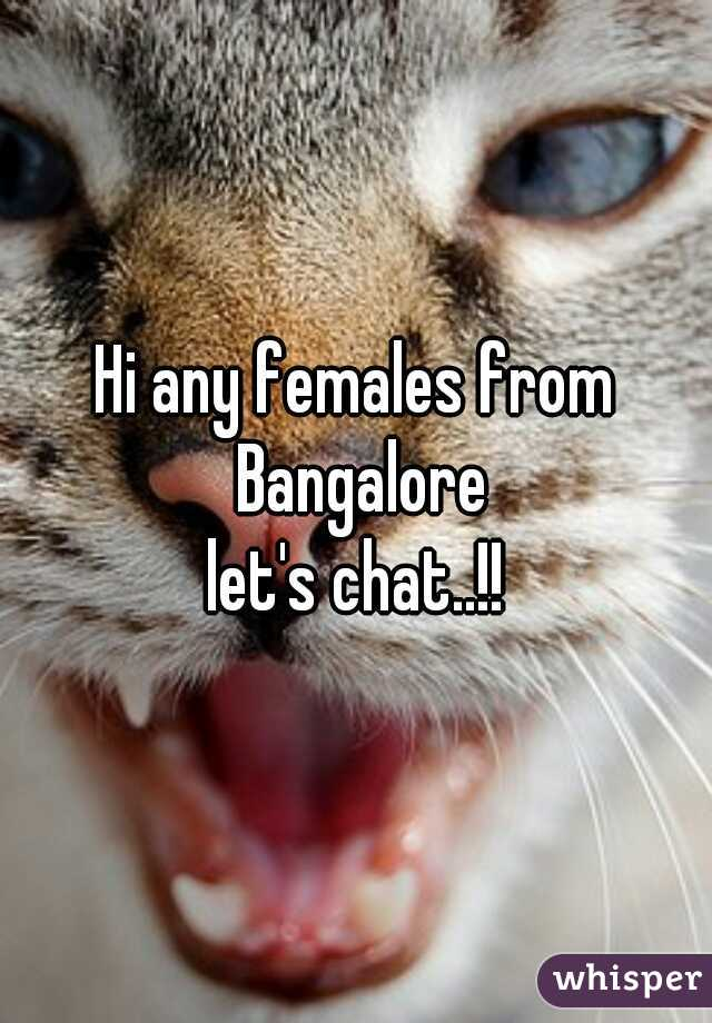Hi any females from Bangalore let's chat..!!
