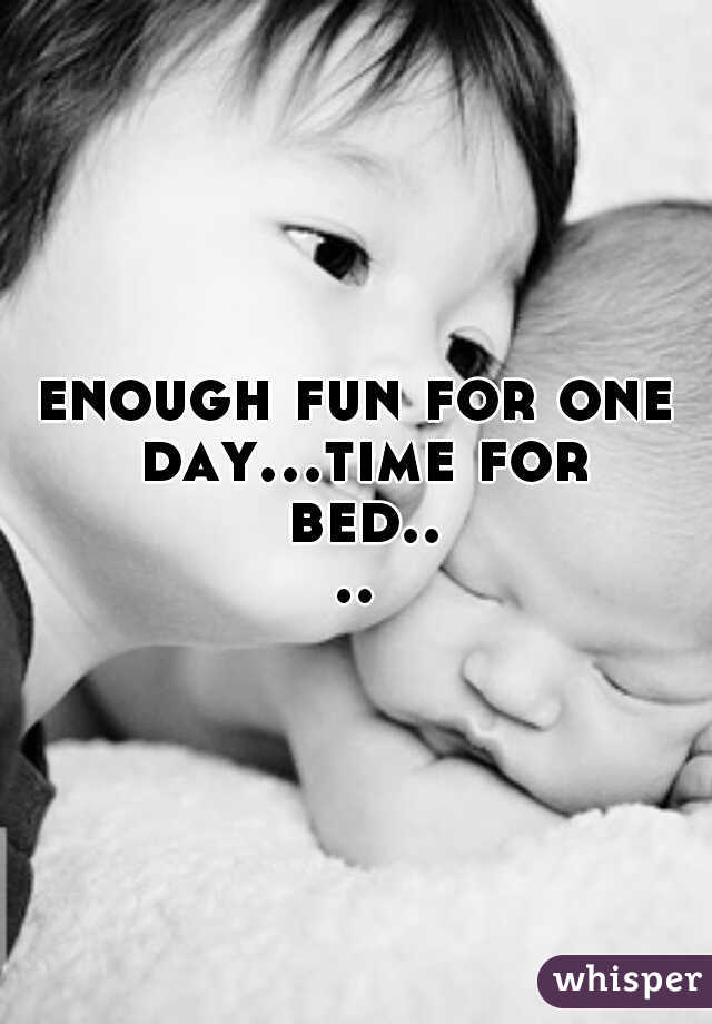 enough fun for one day...time for bed....