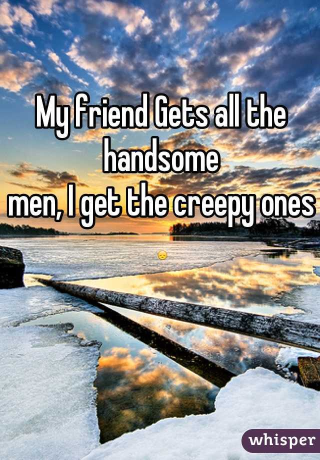 My friend Gets all the handsome  men, I get the creepy ones 😞