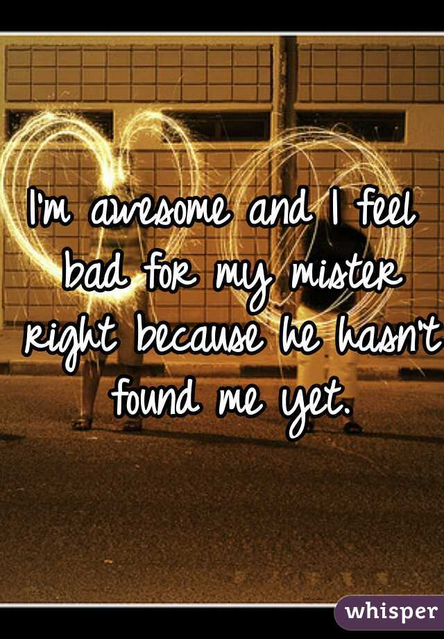 I'm awesome and I feel bad for my mister right because he hasn't found me yet.