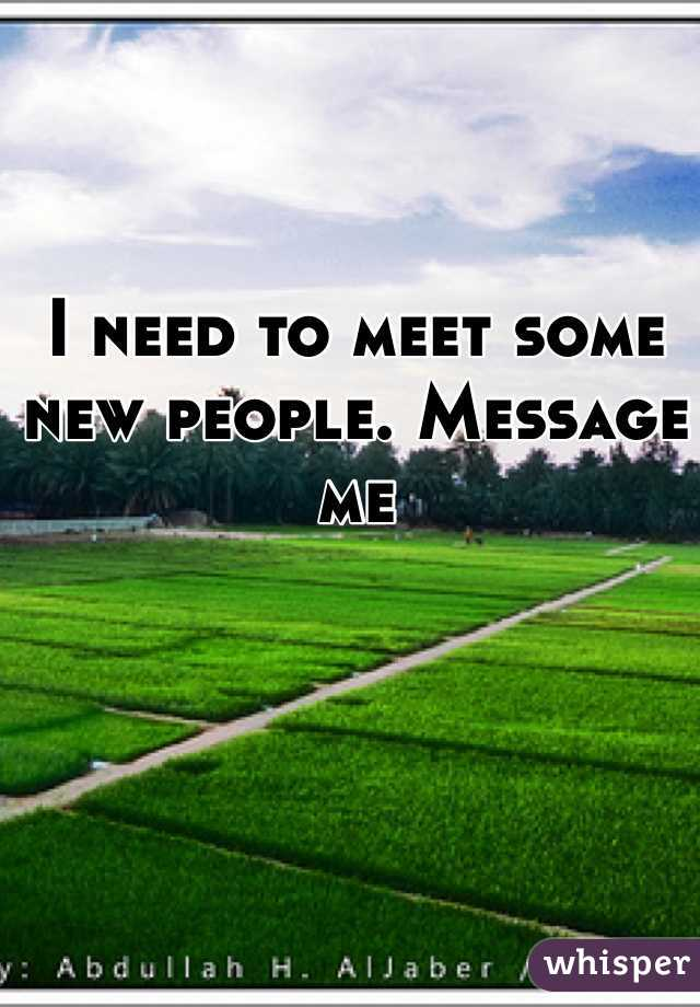 I need to meet some new people. Message me