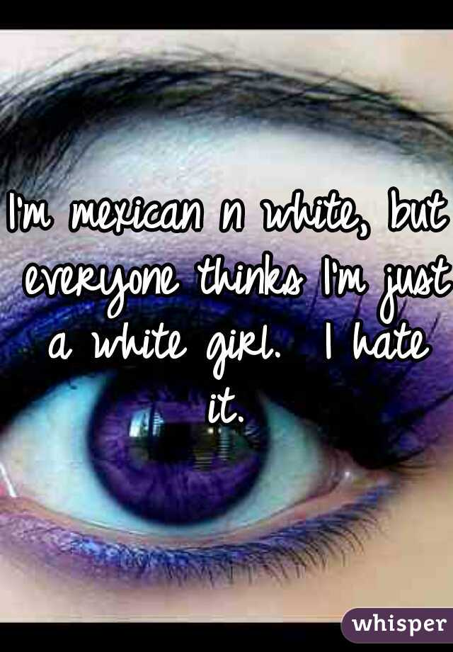 I'm mexican n white, but everyone thinks I'm just a white girl.  I hate it.