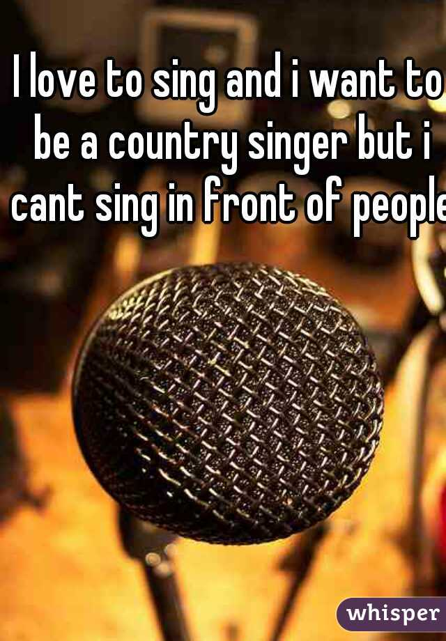 I love to sing and i want to be a country singer but i cant sing in front of people