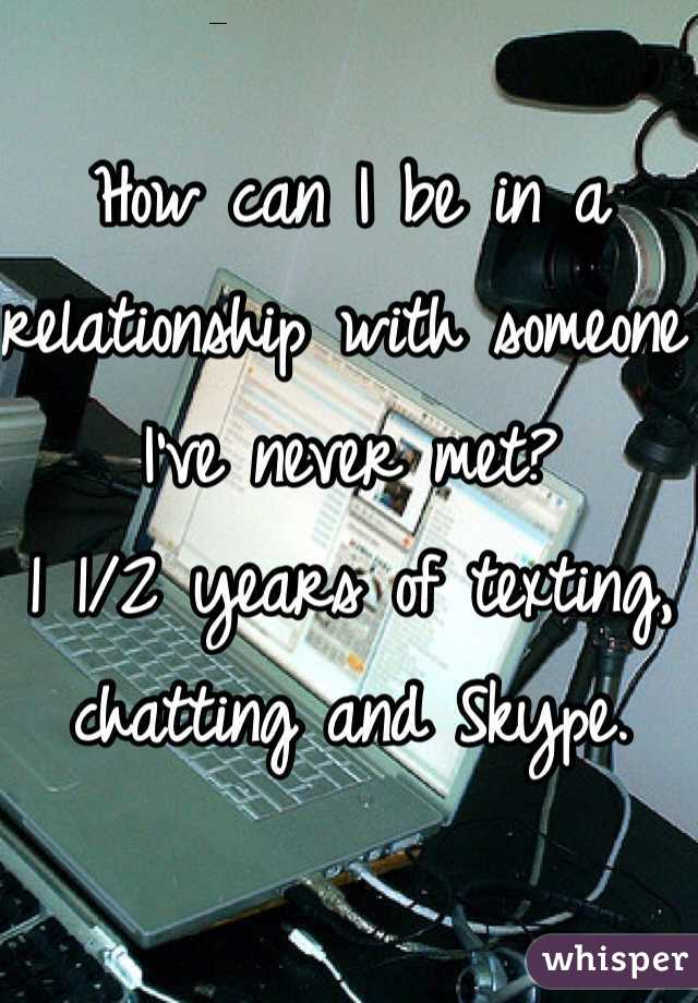 How can I be in a relationship with someone I've never met?  1 1/2 years of texting, chatting and Skype.