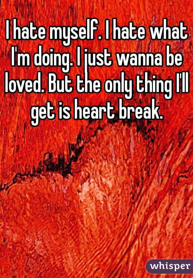 I hate myself. I hate what I'm doing. I just wanna be loved. But the only thing I'll get is heart break.