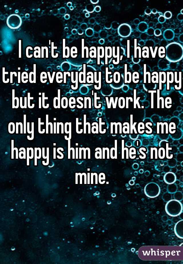 I can't be happy, I have tried everyday to be happy but it doesn't work. The only thing that makes me happy is him and he's not mine.