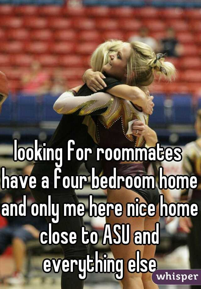 looking for roommates have a four bedroom home and only me here nice home close to ASU and everything else