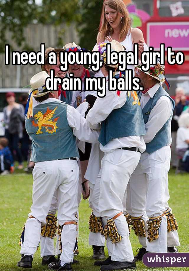 I need a young, legal girl to drain my balls.