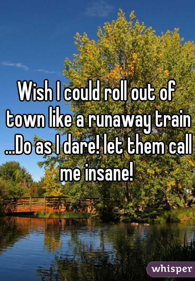 Wish I could roll out of town like a runaway train ...Do as I dare! let them call me insane!