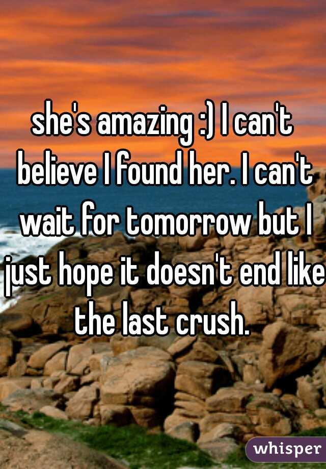 she's amazing :) I can't believe I found her. I can't wait for tomorrow but I just hope it doesn't end like the last crush.