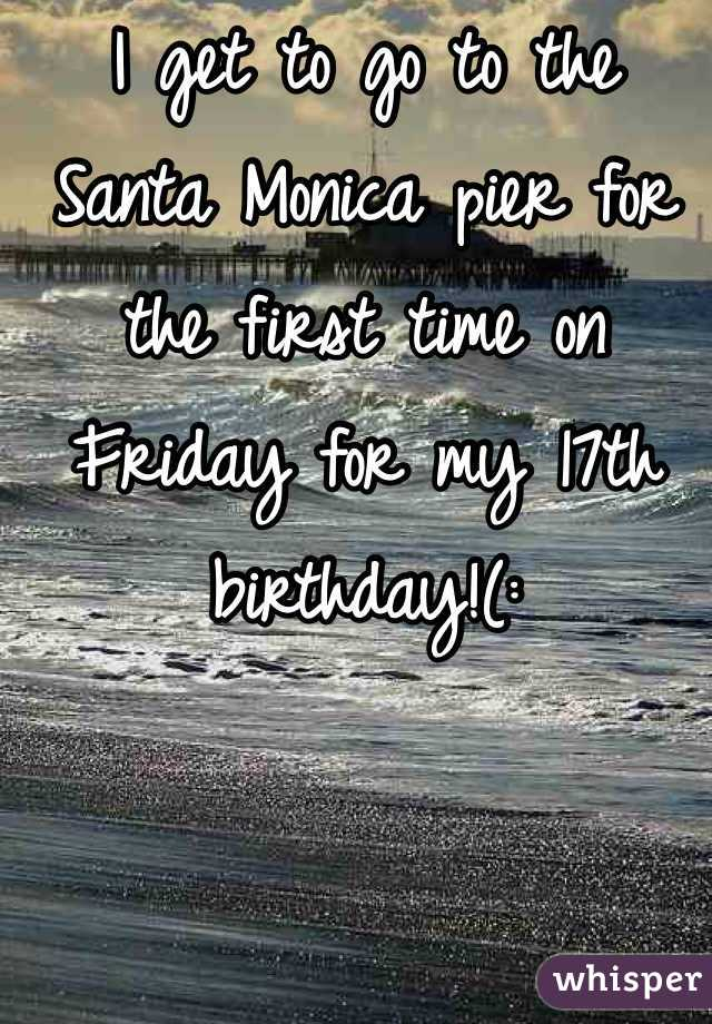 I get to go to the Santa Monica pier for the first time on Friday for my 17th birthday!(: