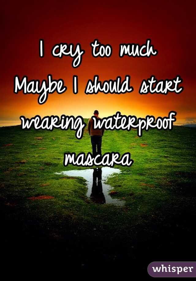 I cry too much Maybe I should start wearing waterproof mascara